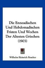 Die Enneadischen Und Hebdomadischen Fristen Und Wochen Der Altesten Griechen (1903) - Wilhelm Heinrich Roscher