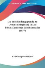 Die Entscheidungsgrunde Zu Dem Schiedspruche in Der Berlin-Dresdener Eisenbahnsache (1877) - Carl Georg Von Wachter
