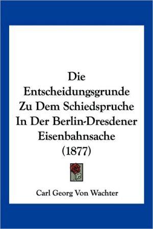 Die Entscheidungsgrunde Zu Dem Schiedspruche In Der Berlin-Dresdener Eisenbahnsache (1877)