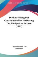 Die Entstehung Der Constitutionellen Verfassung Des Konigreichs Sachsen (1881) - Caesar Dietrich Von Witzleben