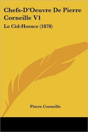 Chefs-D'Oeuvre De Pierre Corneille V1: Le Cid-Horace (1878) - Pierre Corneille