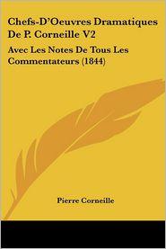 Chefs-D'Oeuvres Dramatiques De P. Corneille V2: Avec Les Notes De Tous Les Commentateurs (1844) - Pierre Corneille