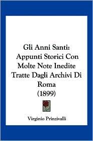 Gli Anni Santi: Appunti Storici Con Molte Note Inedite Tratte Dagli Archivi Di Roma (1899) - Virginio Prinzivalli