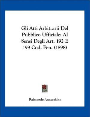 Gli Atti Arbitrarii Del Pubblico Ufficiale: Al Sensi Degli Art. 192 E 199 Cod. Pen. (1898) - Raimondo Annecchino