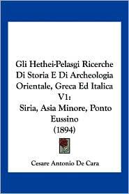 Gli Hethei-Pelasgi Ricerche Di Storia E Di Archeologia Orientale, Greca Ed Italica V1: Siria, Asia Minore, Ponto Eussino (1894) - Cesare Antonio De Cara