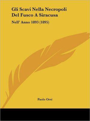 Gli Scavi Nella Necropoli Del Fusco A Siracusa: Nell' Anno 1893 (1895) - Paolo Orsi