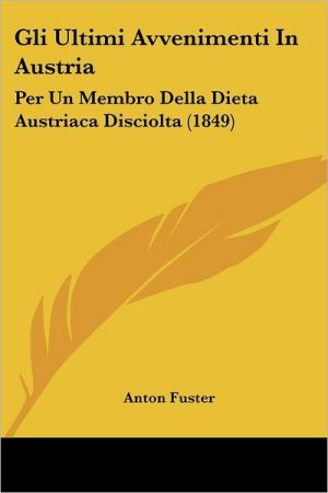 Gli Ultimi Avvenimenti In Austria: Per Un Membro Della Dieta Austriaca Disciolta (1849) - Anton Fuster