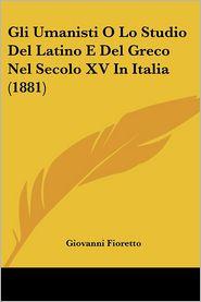 Gli Umanisti O Lo Studio Del Latino E Del Greco Nel Secolo XV In Italia (1881) - Giovanni Fioretto