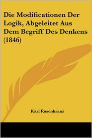 Die Modificationen Der Logik, Abgeleitet Aus Dem Begriff Des Denkens (1846) - Karl Rosenkranz