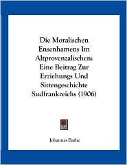 Die Moralischen Ensenhamens Im Altprovenzalischen: Eine Beitrag Zur Erziehungs Und Sittengeschichte Sudfrankreichs (1906) - Johannes Bathe
