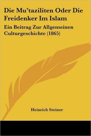 Die Mu'taziliten Oder Die Freidenker Im Islam: Ein Beitrag Zur Allgemeinen Culturgeschichte (1865) - Heinrich Steiner