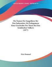 Die Namen Der Saugethiere Bei Den Sudsemiten ALS Prolegomena Einer Geschichte Der Thiere Bei Den Semitischen Volkern (1877) - Fritz Hommel