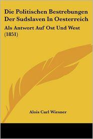 Die Politischen Bestrebungen Der Sudslaven In Oesterreich: Als Antwort Auf Ost Und West (1851) - Alois Carl Wiesner