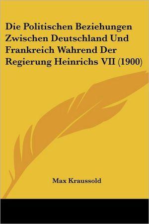 Die Politischen Beziehungen Zwischen Deutschland Und Frankreich Wahrend Der Regierung Heinrichs VII (1900)