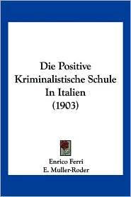 Die Positive Kriminalistische Schule In Italien (1903) - Enrico Ferri, E. Muller-Roder (Translator)