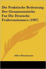 Die Praktische Bedeutung Der Ornamentstiche Fur Die Deutsche Fruhrenaissance (1907) - Albert Brinckmann