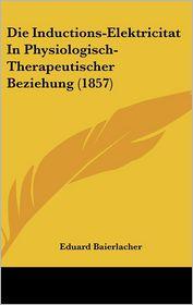 Die Inductions-Elektricitat in Physiologisch-Therapeutischer Beziehung (1857) - Eduard Baierlacher (Editor)