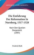 Die Einfuhrung Der Reformation in Nurnberg, 1517-1528 - Friedrich Roth