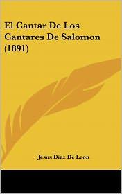 El Cantar De Los Cantares De Salomon (1891) - Jesus Diaz De Leon (Translator)