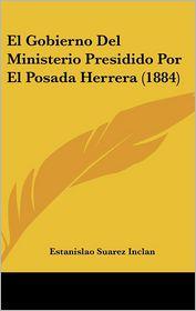 El Gobierno Del Ministerio Presidido Por El Posada Herrera (1884) - Estanislao Suarez Inclan