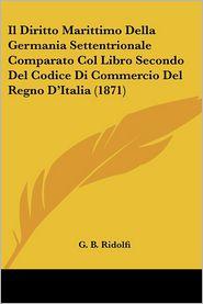 Il Diritto Marittimo Della Germania Settentrionale Comparato Col Libro Secondo Del Codice Di Commercio Del Regno D'Italia (1871) - G.B. Ridolfi