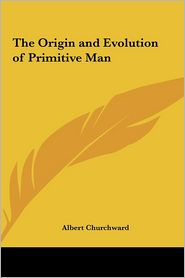 The Origin And Evolution Of Primitive Man - Albert Churchward