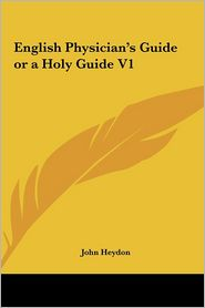 English Physician's Guide or a Holy Guide V1 - John Heydon