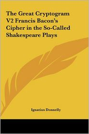 The Great Cryptogram V2 Francis Bacon's Cipher in the So-Called Shakespeare Plays
