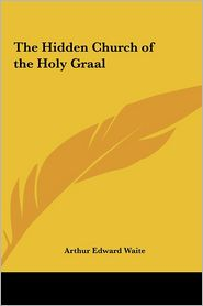The Hidden Church of the Holy Graal - Arthur Edward Waite