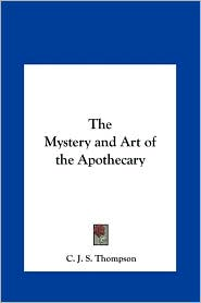 The Mystery and Art of the Apothecary - C. J. S. Thompson