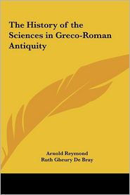 The History of the Sciences in Greco-Roman Antiquity - Arnold Reymond, Ruth Gheury de Bray