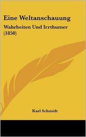 Eine Weltanschauung: Wahrheiten Und Irrthumer (1850) - Karl Schmidt