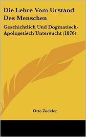 Die Lehre Vom Urstand Des Menschen: Geschichtlich Und Dogmatisch-Apologetisch Untersucht (1876) - Otto Zockler