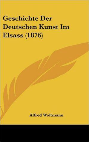 Geschichte Der Deutschen Kunst Im Elsass (1876) - Alfred Woltmann