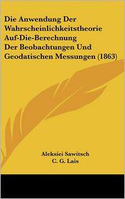 Die Anwendung Der Wahrscheinlichkeitstheorie Auf-Die-Berechnung Der Beobachtungen Und Geodatischen Messungen (1863) - Aleksiei Sawitsch, C.G. Lais (Editor)