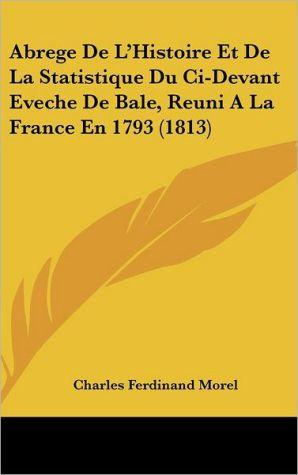Abrege de L'Histoire Et de La Statistique Du CI-Devant Eveche de Bale, Reuni a la France En 1793 (1813) - Charles-Ferdinand Morel