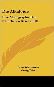 Die Alkaloide: Eine Monographie Der Naturlichen Basen (1910) - Ernst Winterstein, Georg Trier