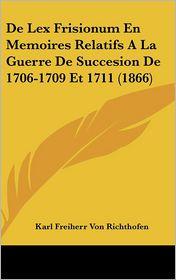 De Lex Frisionum En Memoires Relatifs A La Guerre De Succesion De 1706-1709 Et 1711 (1866) - Karl Freiherr Von Richthofen