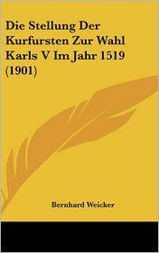 Die Stellung Der Kurfursten Zur Wahl Karls V Im Jahr 1519 (1901) - Bernhard Weicker