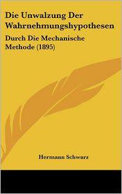 Die Unwalzung Der Wahrnehmungshypothesen: Durch Die Mechanische Methode (1895) - Hermann Schwarz