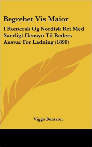 Begrebet Vis Maior: I Romersk Og Nordisk Ret Med Saerligt Hensyn Til Reders Ansvar For Ladning (1890)