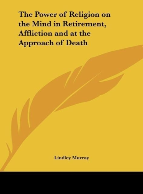 The Power of Religion on the Mind in Retirement, Affliction and at the Approach of Death als Buch von Lindley Murray - Kessinger Publishing, LLC