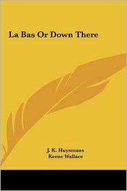 La Bas or Down There - Joris Karl Huysmans, J.K. Huysmans, Keene Wallace (Translator)