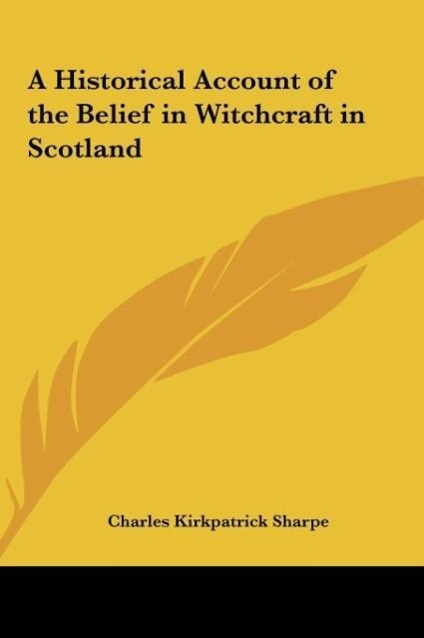 A Historical Account of the Belief in Witchcraft in Scotland als Buch von Charles Kirkpatrick Sharpe - Kessinger Publishing, LLC