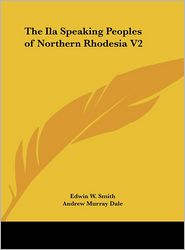 The Ila Speaking Peoples of Northern Rhodesia V2 - Edwin W. Smith, Andrew Murray Dale