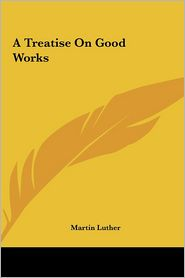 A Treatise On Good Works - Martin Luther