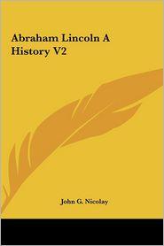 Abraham Lincoln A History V2 - John G. Nicolay