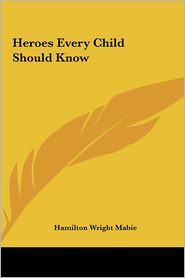 Heroes Every Child Should Know - Hamilton Wright Mabie