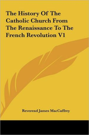 The History Of The Catholic Church From The Renaissance To The French Revolution V1 - Reverend James MacCaffrey