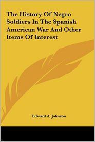 The History Of Negro Soldiers In The Spanish American War And Other Items Of Interest - Edward A. Johnson